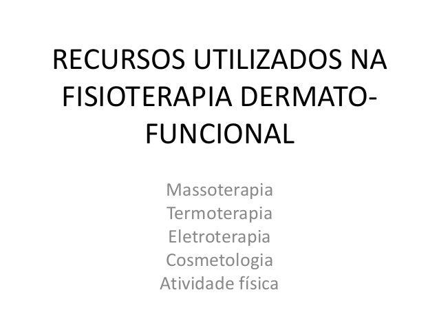 RECURSOS UTILIZADOS NA FISIOTERAPIA DERMATO- FUNCIONAL Massoterapia Termoterapia Eletroterapia Cosmetologia Atividade físi...