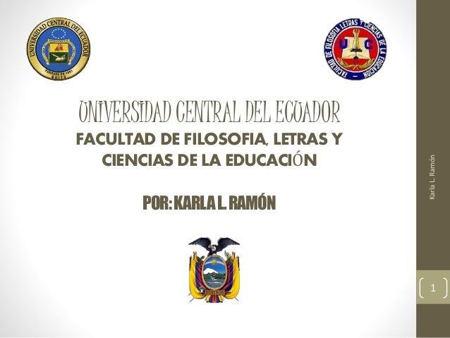 UNIVERSIDADCENTRALDELECUADOR FACULTAD DE FILOSOFIA, LETRAS Y CIENCIAS DE LA EDUCACIÓN POR:KARLAL.RAMÓN KarlaL.Ramón 1