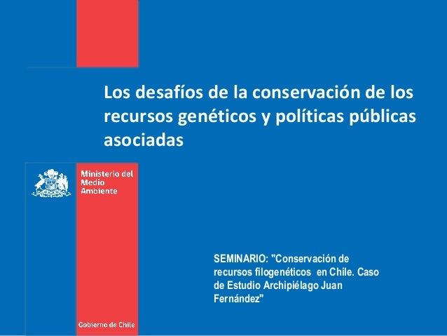 """Los desafíos de la conservación de losrecursos genéticos y políticas públicasasociadasSEMINARIO: """"Conservación derecursos ..."""