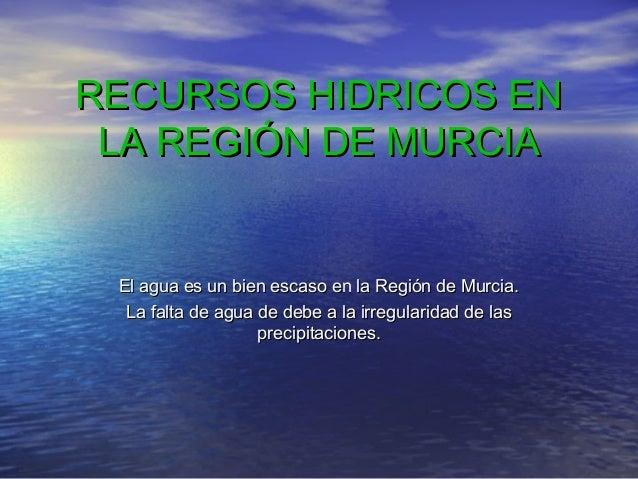 RECURSOS HIDRICOS EN LA REGIÓN DE MURCIA  El agua es un bien escaso en la Región de Murcia. La falta de agua de debe a la ...