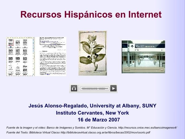 Recursos Hisp á nicos en Internet   Jesús Alonso-Regalado, University at Albany, SUNY Instituto Cervantes, New York 16 de ...