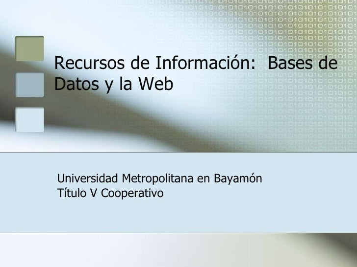 Recursos de Información:  Bases de Datos y la Web  <br />Universidad Metropolitana en Bayamón<br />Título V Cooperativo<br />