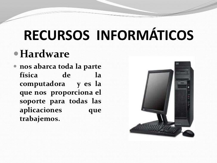 RECURSOS  INFORMÁTICOS<br />Hardware<br />nos abarca toda la parte física de la computadora   y es la que nos  proporciona...