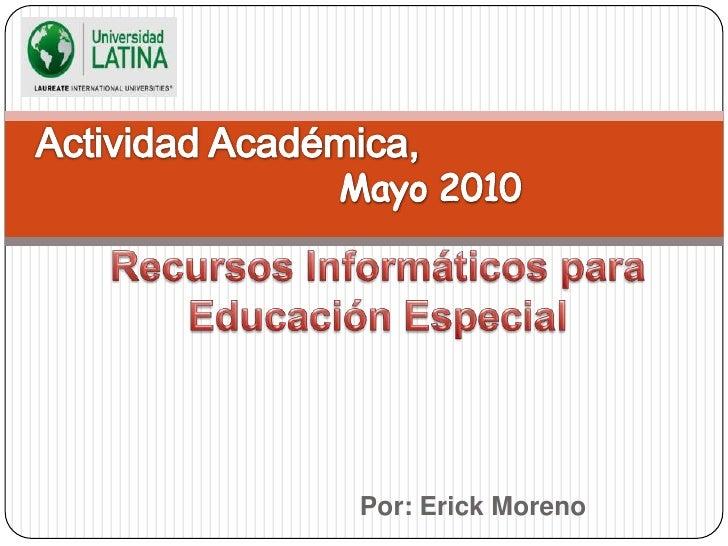 Actividad Académica, <br />Mayo 2010<br />Recursos Informáticos para Educación Especial<br />Por: Erick Moreno<br />