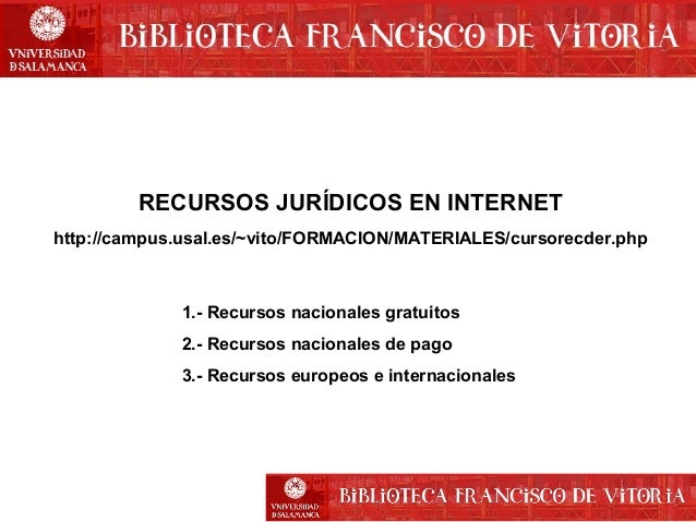 RECURSOS JURÍDICOS EN INTERNET http://campus.usal.es/~vito/FORMACION/MATERIALES/cursorecder.php  1.- Recursos nacionales g...