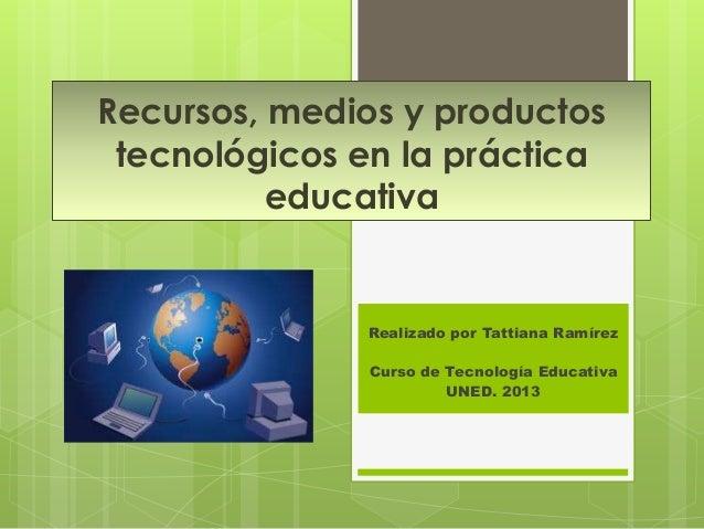 Recursos, medios y productos tecnológicos en la práctica          educativa              Realizado por Tattiana Ramírez   ...