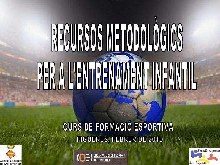 RECURSOS METODOLÒGICS PER A L'ENTRENAMENT INFANTIL CURS DE FORMACIÓ ESPORTIVA FIGUERES, FEBRER DE 2010