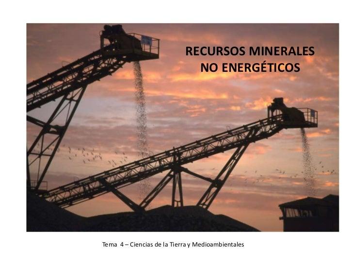 RECURSOS MINERALES                              NO ENERGÉTICOSTema 4 – Ciencias de la Tierra y Medioambientales