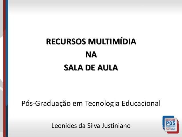 RECURSOS MULTIMÍDIA  NA  SALA DE AULA  Pós-Graduação em Tecnologia Educacional  Leonides da Silva Justiniano