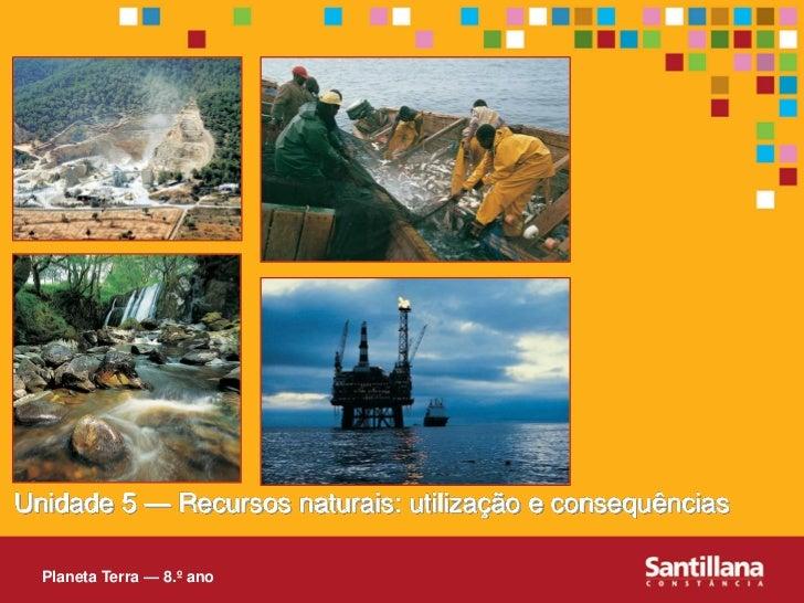 Unidade 5 — Recursos naturais: utilização e consequências    Planeta Terra — 8.º ano