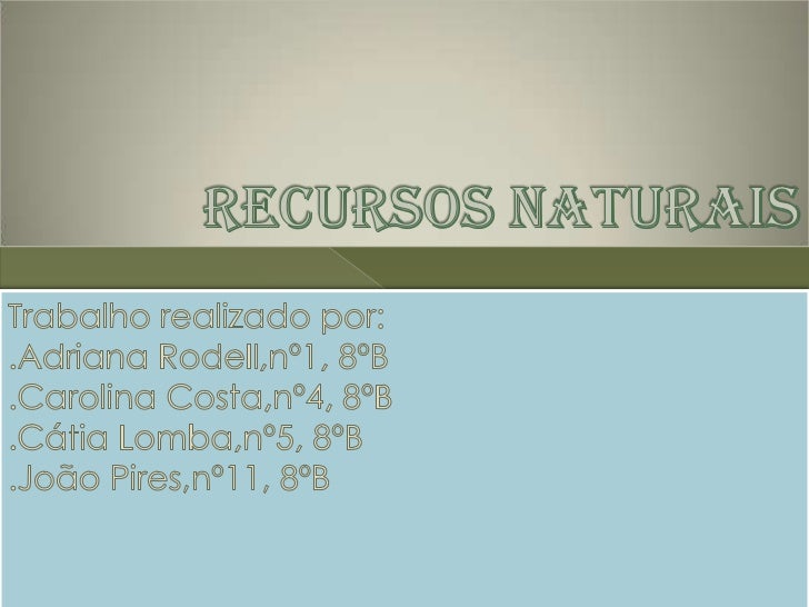 Recurso Natural é tudo o que existe na    Natureza e que serve para satisfazer as   necessidades da Humanidade.  Quanto ...