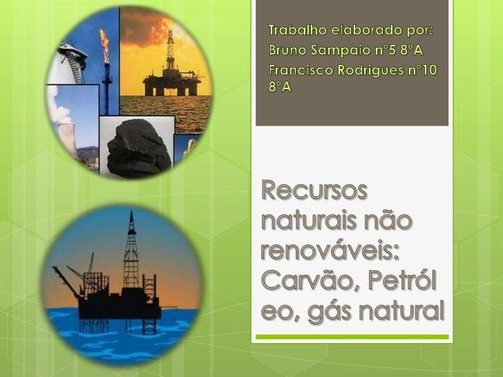 Trabalho elaborado por:<br />Bruno Sampaio nº5 8ºA<br />Francisco Rodrigues nº10 8ºA<br />Recursos naturais não renováveis...