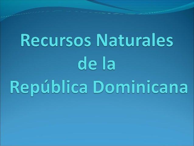 Recursos Naturales de la República Dominicana Los recursos naturales son aquellos elementos naturales que se encuentran en...