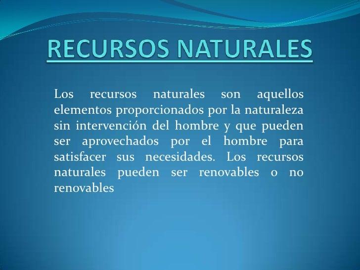 RECURSOS NATURALES<br />Los recursos naturales son aquellos elementos proporcionados por la naturaleza sin intervención de...