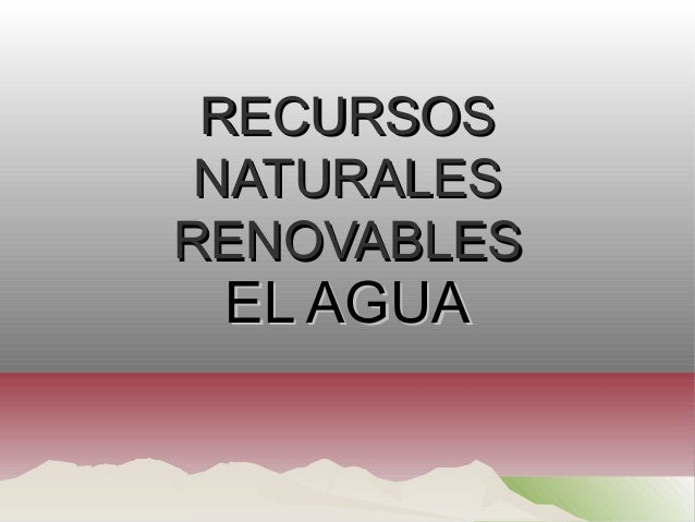 RECURSOSRECURSOS NATURALESNATURALES RENOVABLESRENOVABLES EL AGUAEL AGUA