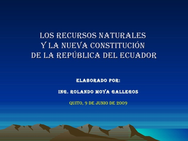 LOS RECURSOS NATURALES  y la nueva constitución   de lA REPÚBLICA DEL ECUADOR  ELABORADO POR: ING. ROLANDO MOYA GALLEGOS Q...