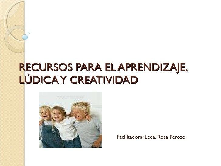 RECURSOS PARA EL APRENDIZAJE, LÚDICA Y CREATIVIDAD Facilitadora: Lcda. Rosa Perozo