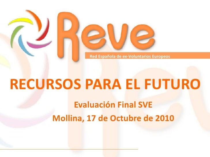RECURSOS PARA EL FUTURO Evaluación Final SVE Mollina, 17 de Octubre de 2010 Red Española de ex-Voluntarios Europeos