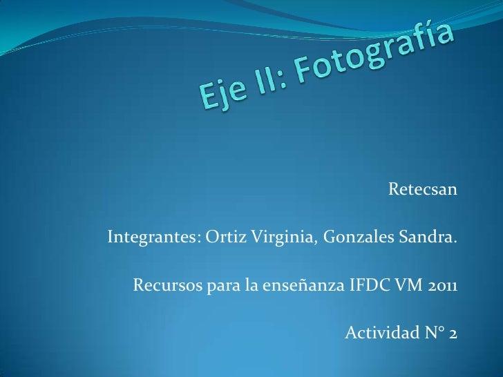 Eje II: Fotografía<br />Retecsan<br />Integrantes: Ortiz Virginia, Gonzales Sandra.<br />Recursos para la enseñanza IFDC V...