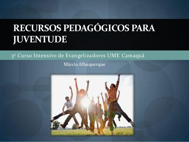 3º Curso Intensivo de Evangelizadores UME CamaquãRECURSOS PEDAGÓGICOS PARAJUVENTUDEMárcia Albuquerque