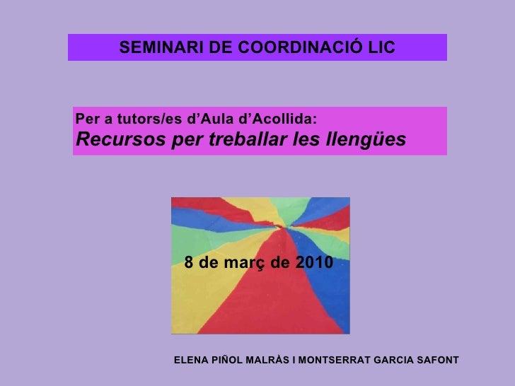 Per a tutors/es d'Aula d'Acollida:  Recursos per treballar les llengües   8 de març de 2010 ELENA PIÑOL MALRÀS I MONTSERRA...