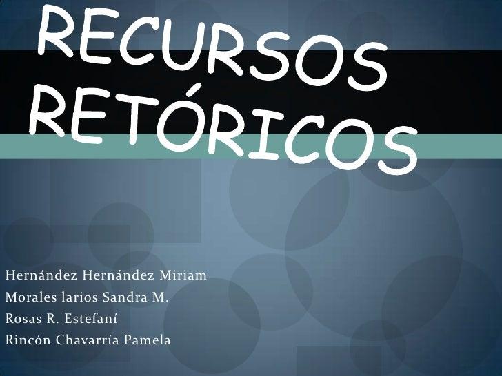 Recursos retóricos <br />Hernández Hernández Miriam <br />Morales larios Sandra M.<br />Rosas R. Estefaní<br />Rincón Chav...