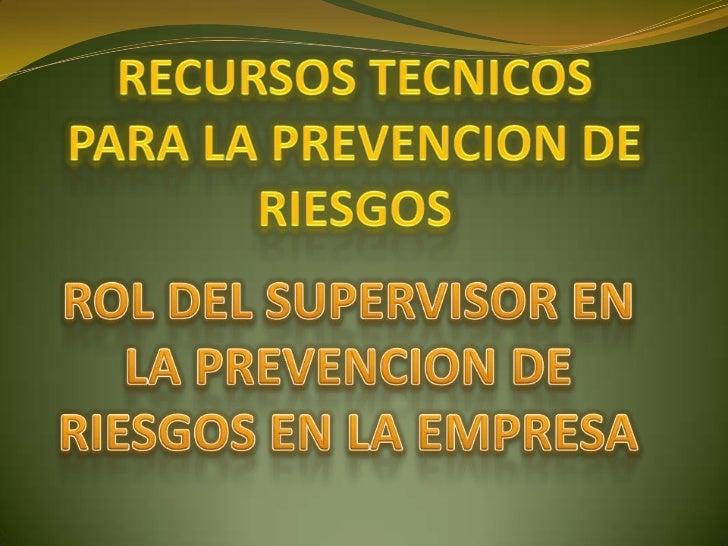 RECURSOS TECNICOSPARA LA PREVENCION DE RIESGOS<br />ROL DEL SUPERVISOR EN<br />LA PREVENCION DE RIESGOS EN LA EMPRESA<br />