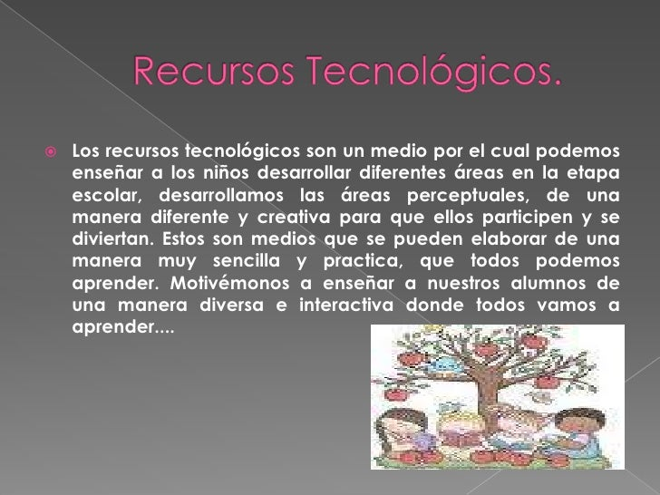 Recursos Tecnológicos.<br />Los recursos tecnológicos son un medio por el cual podemos enseñar a los niños desarrollar dif...
