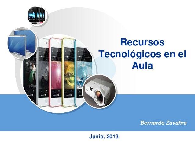 RecursosTecnológicos en elAulaBernardo ZavahraJunio, 2013