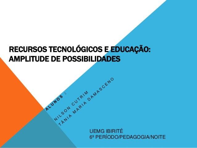 RECURSOS TECNOLÓGICOS E EDUCAÇÃO: AMPLITUDE DE POSSIBILIDADES UEMG IBIRITÉ 6º PERÍODO/PEDAGOGIA/NOITE