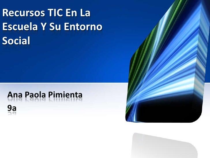 Recursos TIC En LaEscuela Y Su EntornoSocial Ana Paola Pimienta 9a
