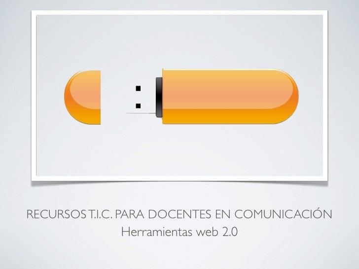 RECURSOS T.I.C. PARA DOCENTES EN COMUNICACIÓN              Herramientas web 2.0