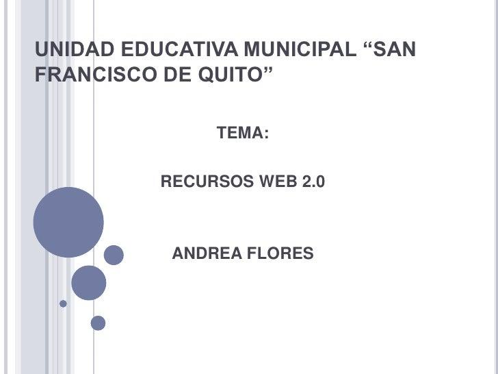 """UNIDAD EDUCATIVA MUNICIPAL """"SAN FRANCISCO DE QUITO""""<br />TEMA:<br />RECURSOS WEB 2.0<br />ANDREA FLORES<br />"""