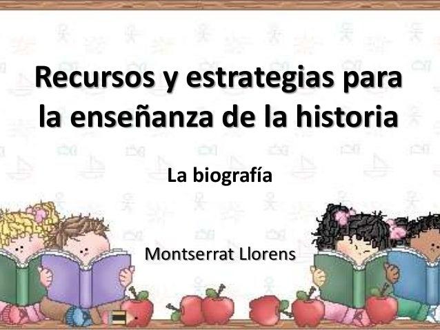 Recursos y estrategias parala enseñanza de la historia          La biografía        Montserrat Llorens