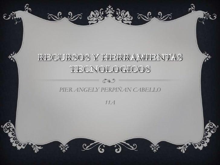 RECURSOS Y HERRAMIENTAS TECNOLOGICOS<br />PIER ANGELY PERPIÑAN CABELLO<br />11A<br />