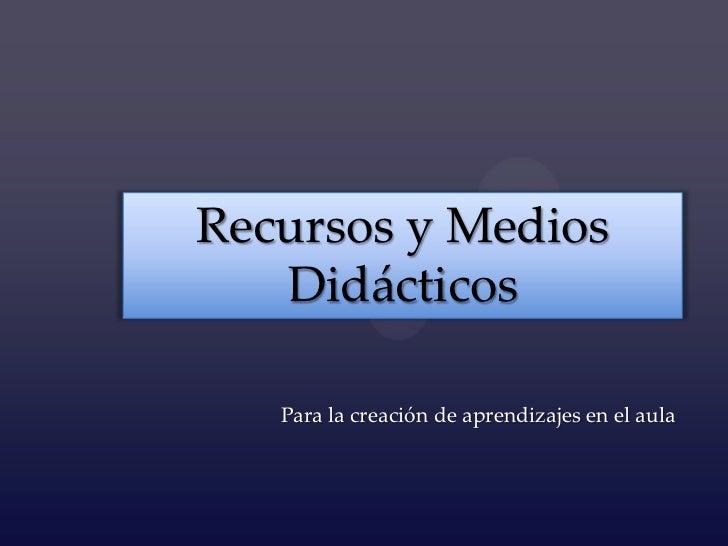 Recursos y Medios   Didácticos   Para la creación de aprendizajes en el aula