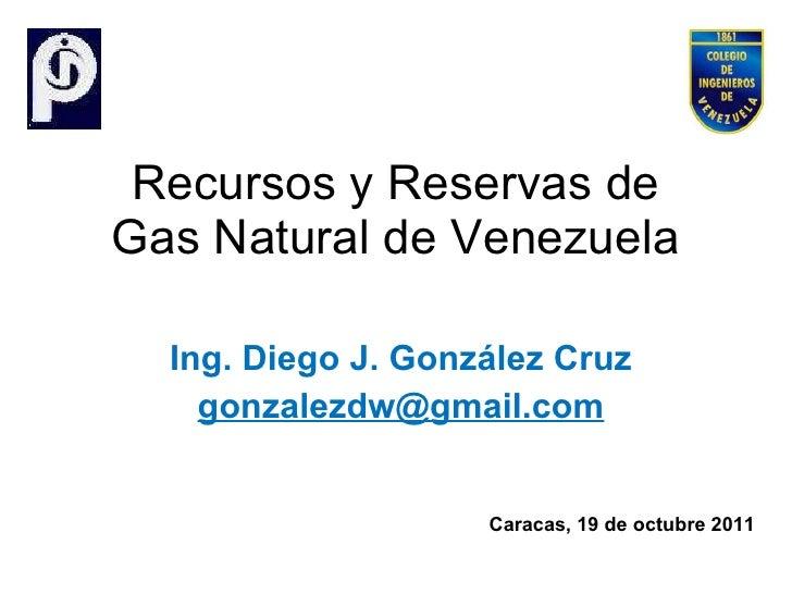 Recursos y Reservas de Gas Natural de Venezuela Ing. Diego J. González Cruz [email_address] Caracas, 19 de octubre 2011