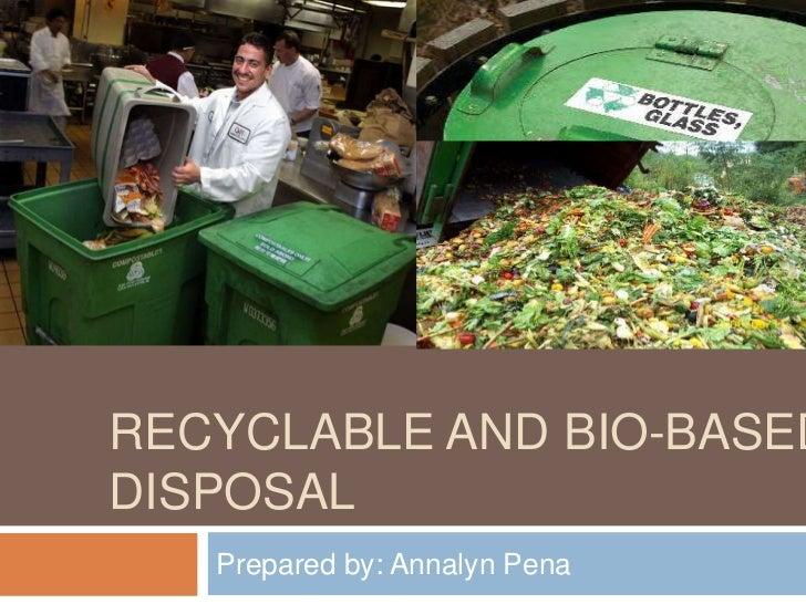 RECYCLABLE AND BIO-BASEDDISPOSAL   Prepared by: Annalyn Pena