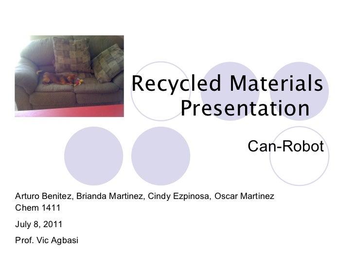 Recycled Materials Presentation  Can-Robot Arturo Benitez, Brianda Martinez, Cindy Ezpinosa, Oscar Martinez Chem 1411 July...