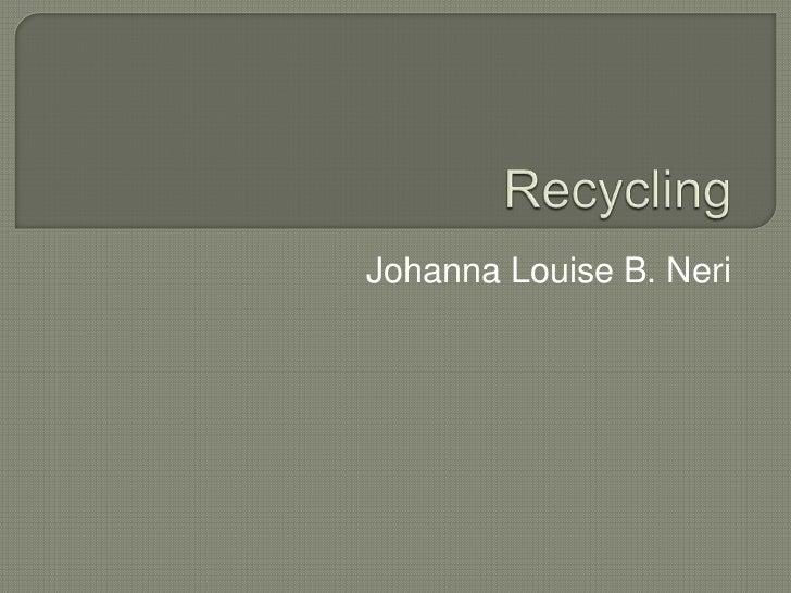 Recycling<br />Johanna Louise B. Neri<br />