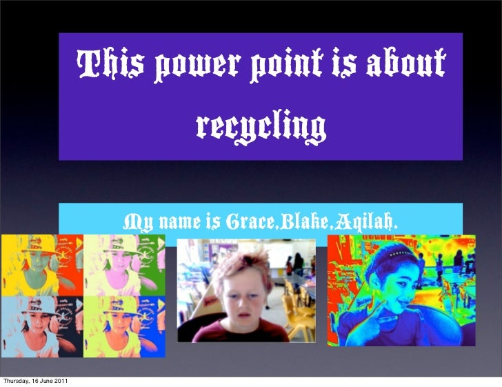 This power point is about                                   recycling                            My name is Grace,Blake,Aq...