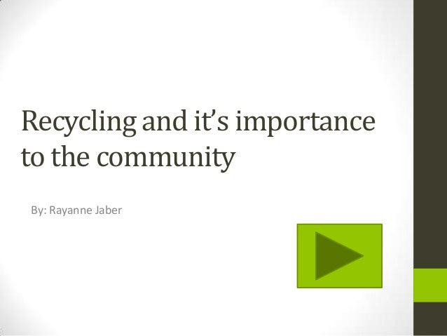 Recycling and it's importance to the community By: Rayanne Jaber