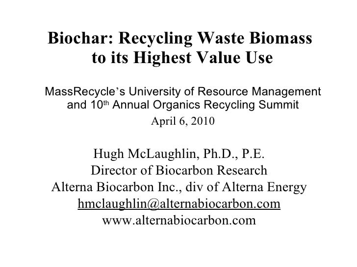 Biochar: Recycling Waste Biomass  to its Highest Value Use MassRecycle ' s University of Resource Management and 10 th  An...