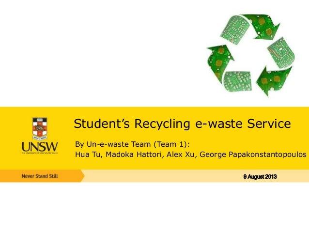 Student's Recycling e-waste Service By Un-e-waste Team (Team 1): Hua Tu, Madoka Hattori, Alex Xu, George Papakonstantopoul...