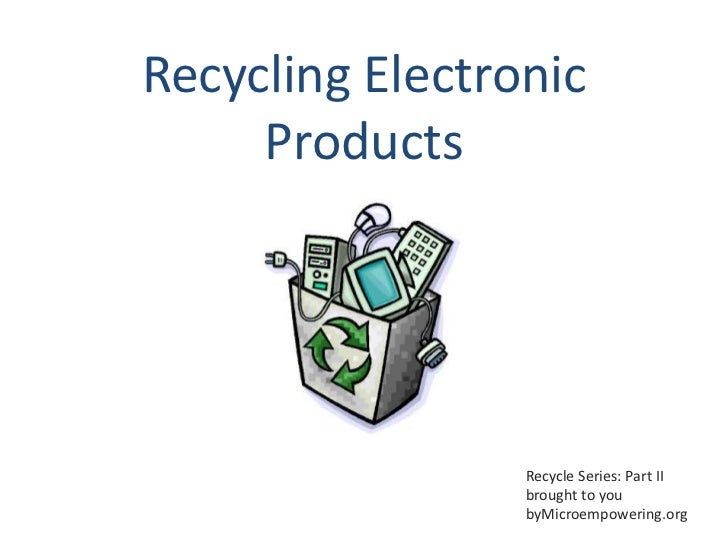Recycling Electronic     Products                 Recycle Series: Part II                 brought to you                 b...