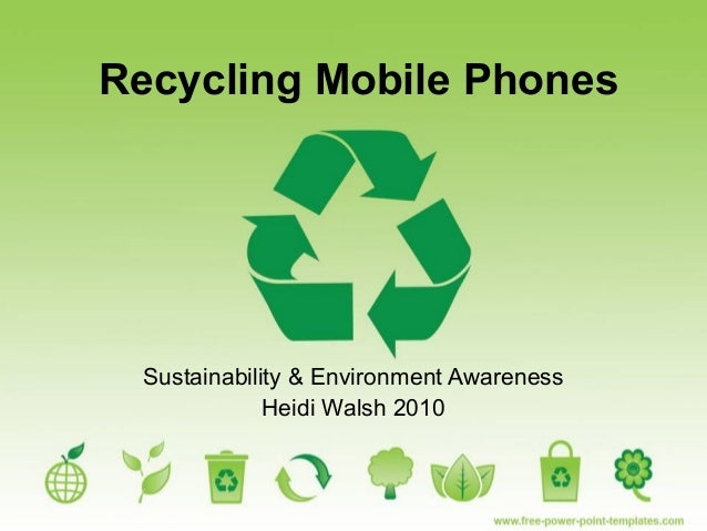 Recycling Mobile Phones Sustainability & Environment Awareness Heidi Walsh 2010