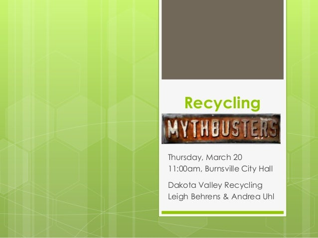 Recycling Thursday, March 20 11:00am, Burnsville City Hall Dakota Valley Recycling Leigh Behrens & Andrea Uhl