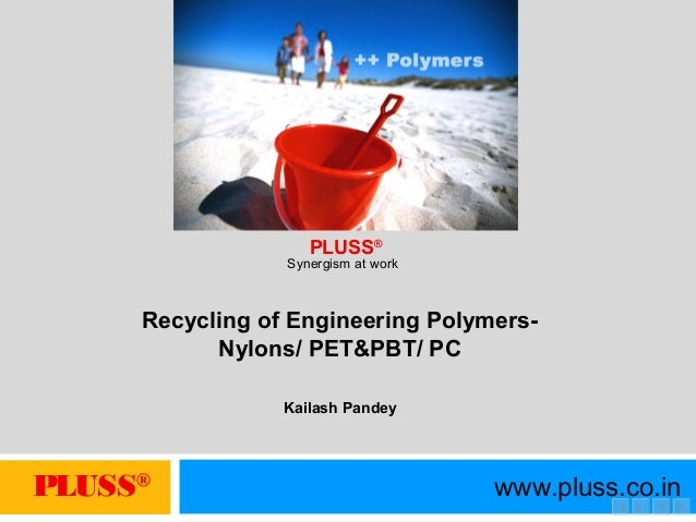 PLUSS® www.pluss.co.in Synergism at work PLUSS® Recycling of Engineering Polymers- Nylons/ PET&PBT/ PC Kailash Pandey