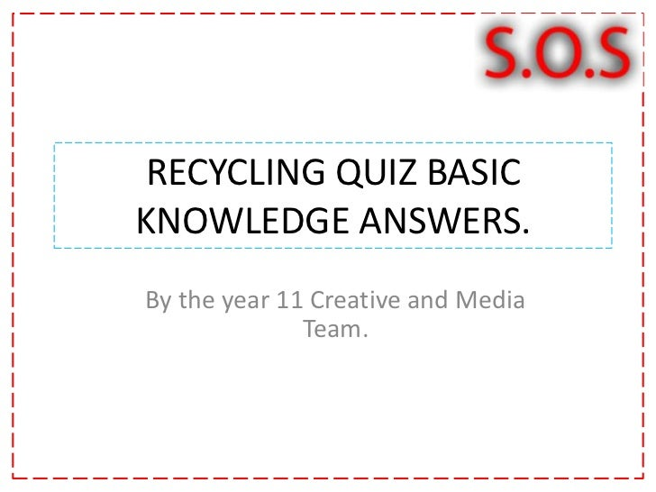 RECYCLING QUIZ BASIC KNOWLEDGE ANSWERS.<br />By the year 11 Creative and Media Team. <br />