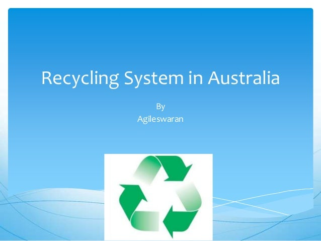 Recycling System in Australia                By           Agileswaran
